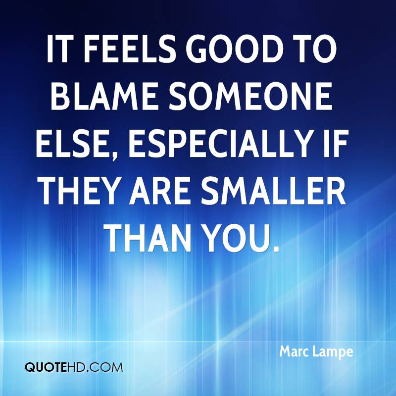 It feels good to blame someone else, especially if they are smaller than you.