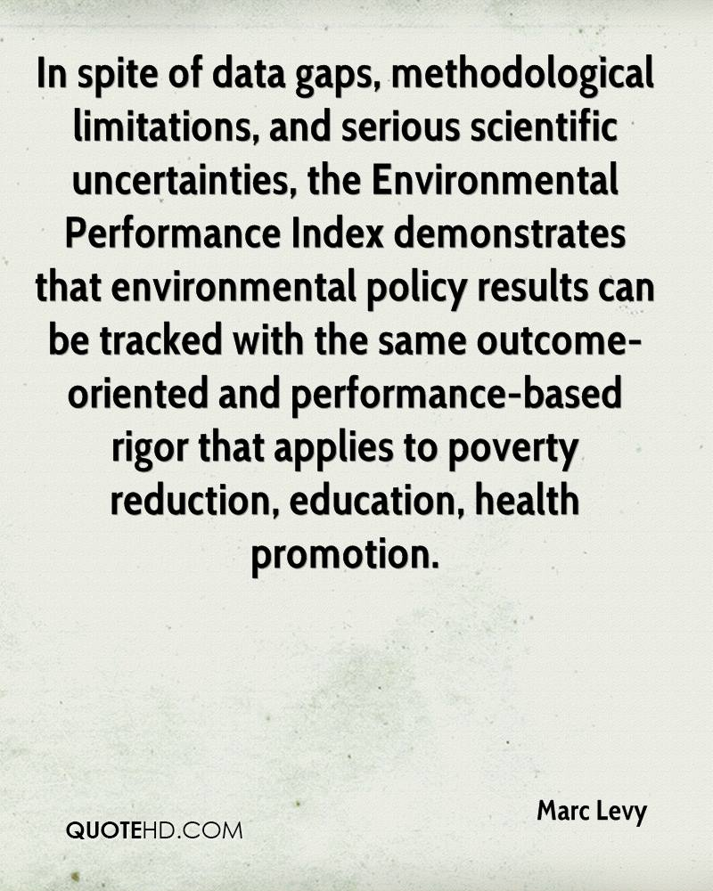In spite of data gaps, methodological limitations, and serious scientific uncertainties, the Environmental Performance Index demonstrates that environmental policy results can be tracked with the same outcome-oriented and performance-based rigor that applies to poverty reduction, education, health promotion.
