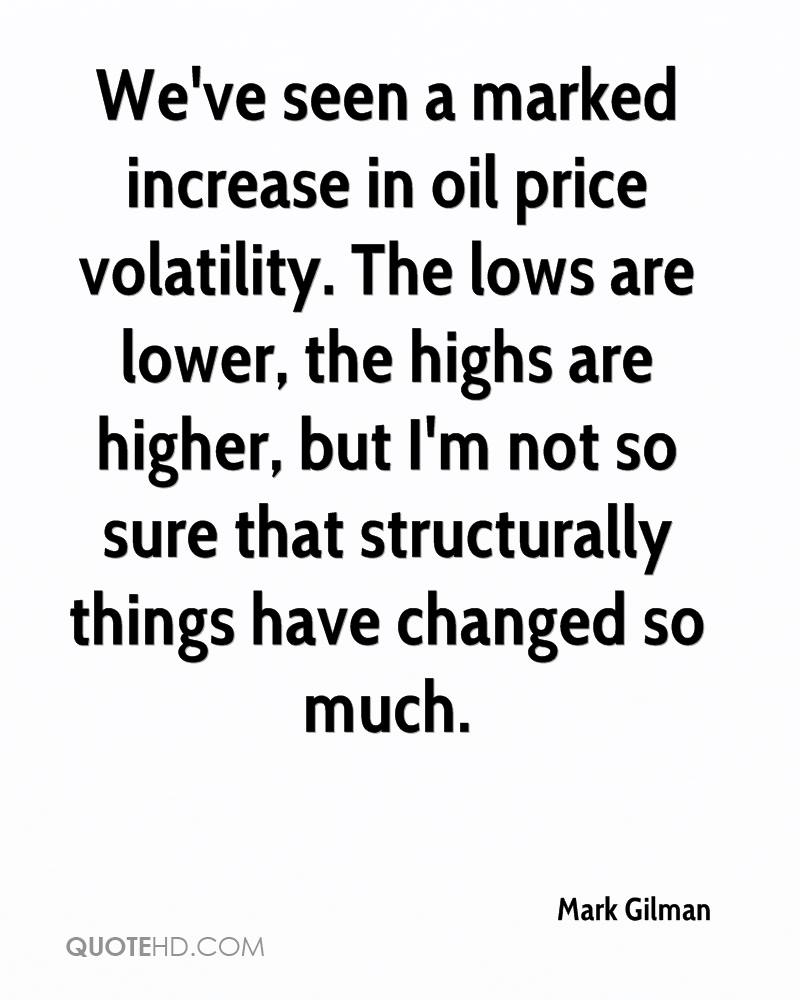 We've seen a marked increase in oil price volatility. The lows are lower, the highs are higher, but I'm not so sure that structurally things have changed so much.