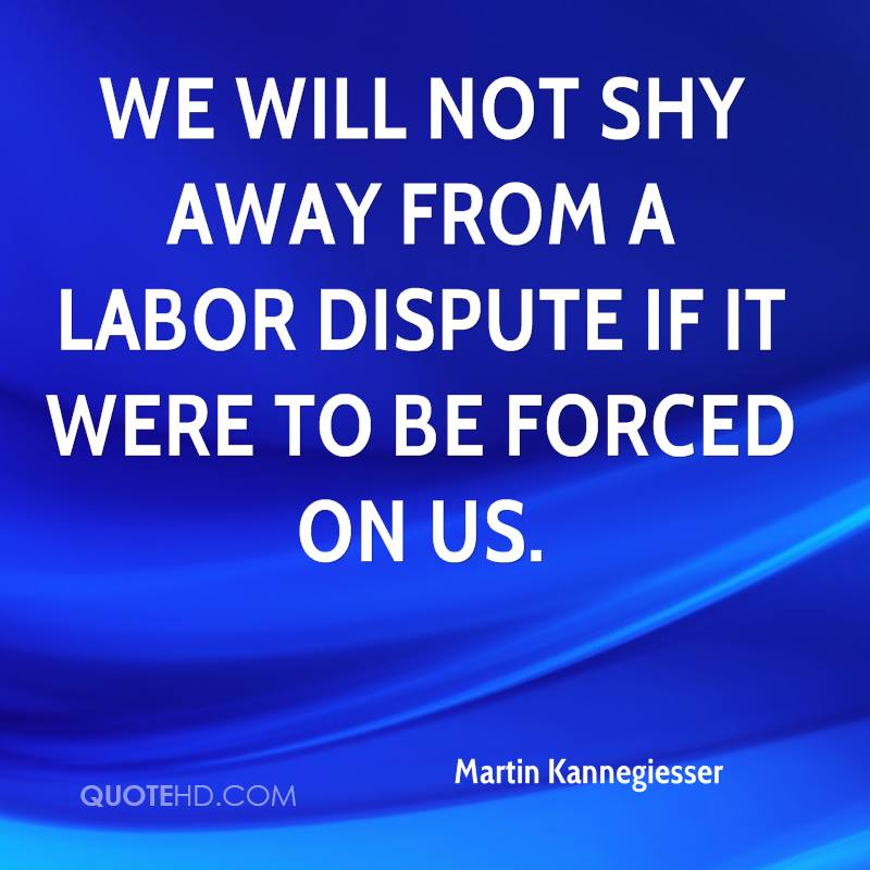 We will not shy away from a labor dispute if it were to be forced on us.