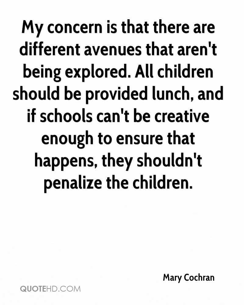 My concern is that there are different avenues that aren't being explored. All children should be provided lunch, and if schools can't be creative enough to ensure that happens, they shouldn't penalize the children.