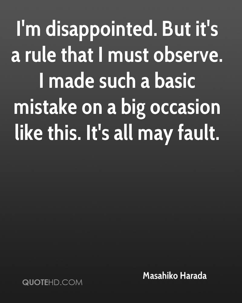 I'm disappointed. But it's a rule that I must observe. I made such a basic mistake on a big occasion like this. It's all may fault.