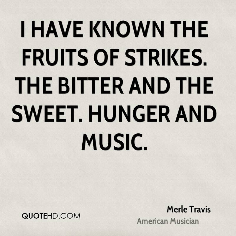 I have known the fruits of strikes. The bitter and the sweet. Hunger and music.