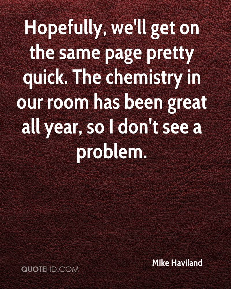 Hopefully, we'll get on the same page pretty quick. The chemistry in our room has been great all year, so I don't see a problem.