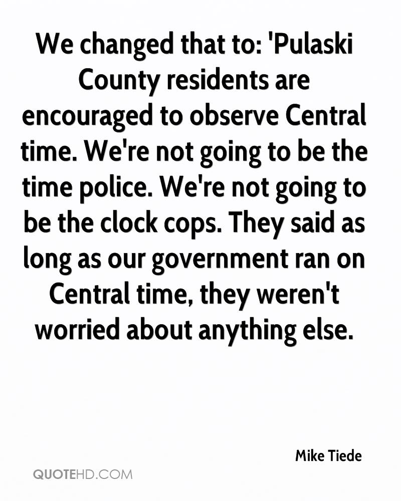 We changed that to: 'Pulaski County residents are encouraged to observe Central time. We're not going to be the time police. We're not going to be the clock cops. They said as long as our government ran on Central time, they weren't worried about anything else.