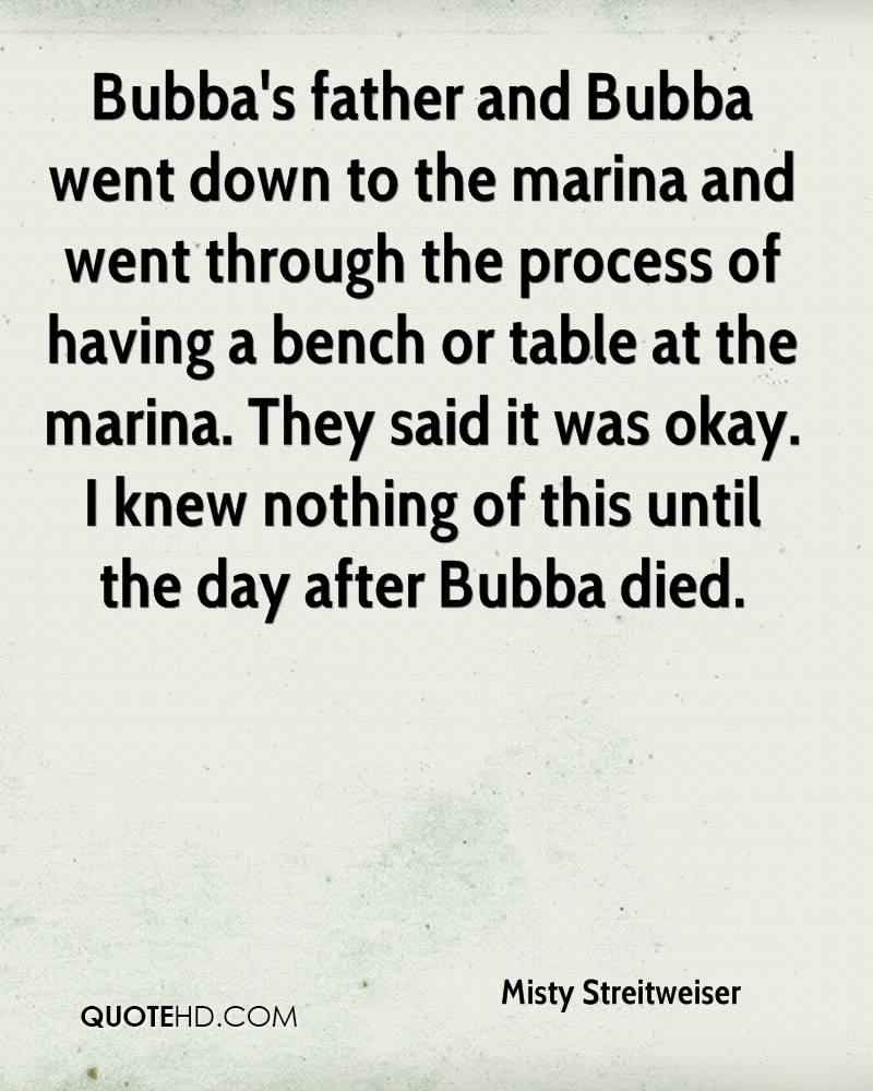 Bubba's father and Bubba went down to the marina and went through the process of having a bench or table at the marina. They said it was okay. I knew nothing of this until the day after Bubba died.