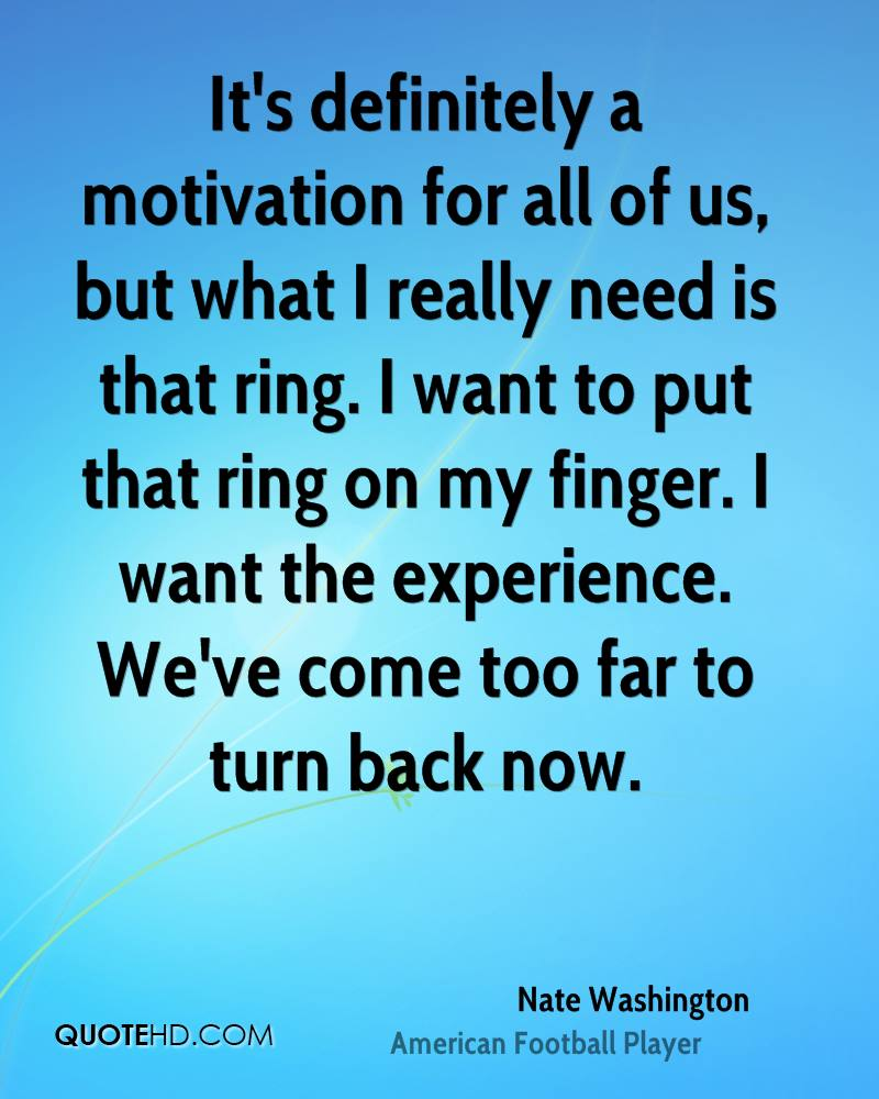 It's definitely a motivation for all of us, but what I really need is that ring. I want to put that ring on my finger. I want the experience. We've come too far to turn back now.