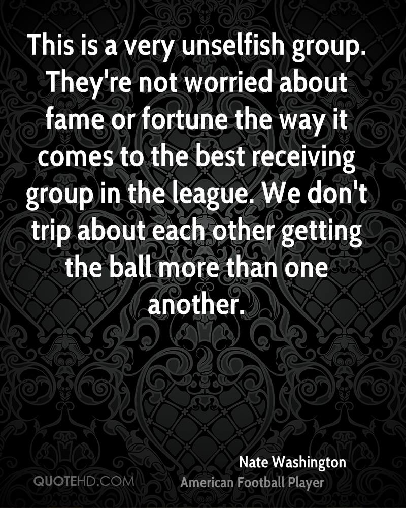 This is a very unselfish group. They're not worried about fame or fortune the way it comes to the best receiving group in the league. We don't trip about each other getting the ball more than one another.