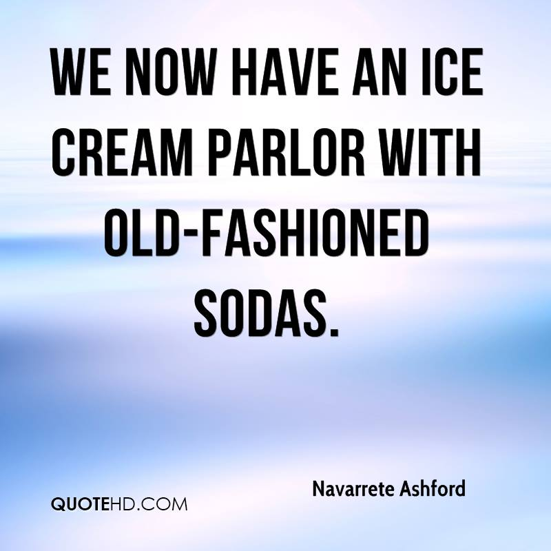 We now have an ice cream parlor with old-fashioned sodas.