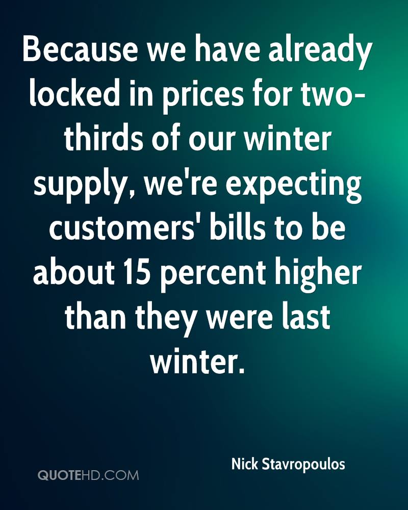 Because we have already locked in prices for two-thirds of our winter supply, we're expecting customers' bills to be about 15 percent higher than they were last winter.