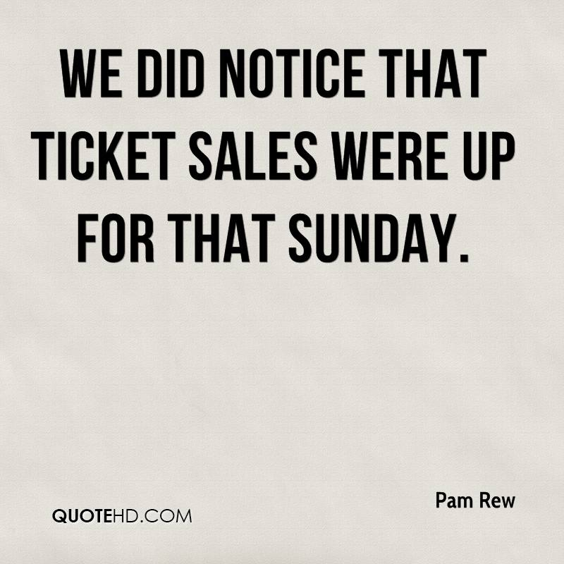 We did notice that ticket sales were up for that Sunday.