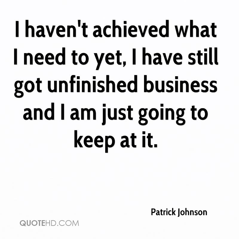 I haven't achieved what I need to yet, I have still got unfinished business and I am just going to keep at it.