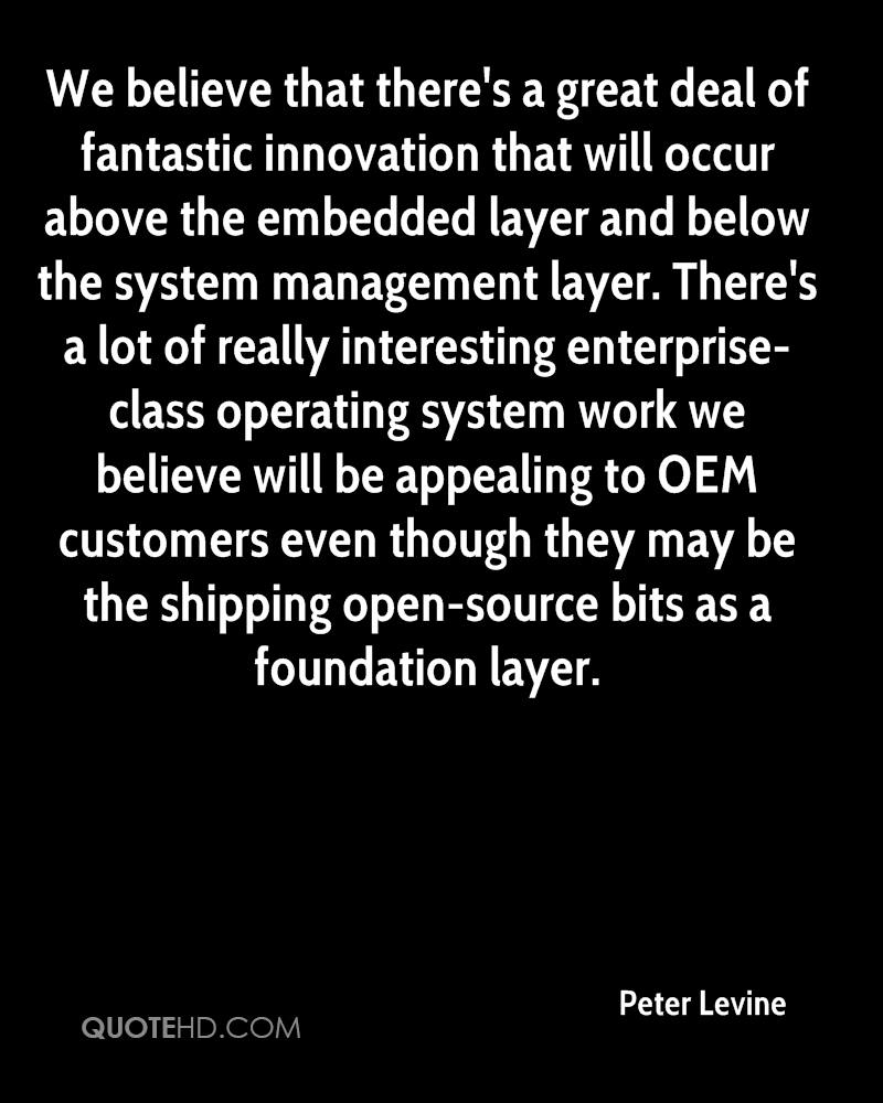We believe that there's a great deal of fantastic innovation that will occur above the embedded layer and below the system management layer. There's a lot of really interesting enterprise-class operating system work we believe will be appealing to OEM customers even though they may be the shipping open-source bits as a foundation layer.