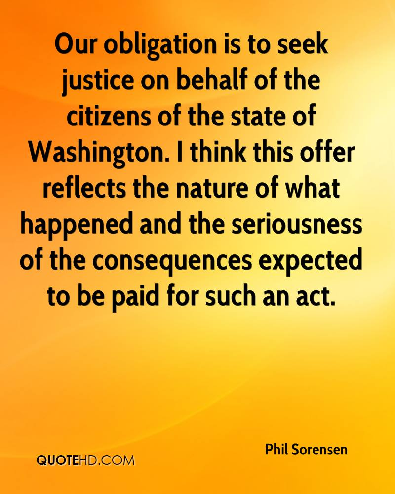 Our obligation is to seek justice on behalf of the citizens of the state of Washington. I think this offer reflects the nature of what happened and the seriousness of the consequences expected to be paid for such an act.
