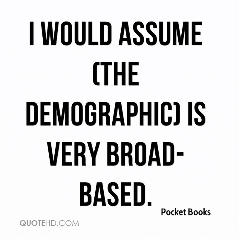 I would assume (the demographic) is very broad-based.