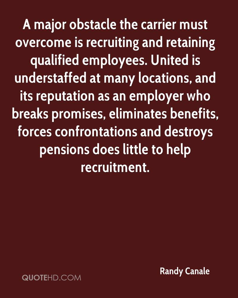 A major obstacle the carrier must overcome is recruiting and retaining qualified employees. United is understaffed at many locations, and its reputation as an employer who breaks promises, eliminates benefits, forces confrontations and destroys pensions does little to help recruitment.