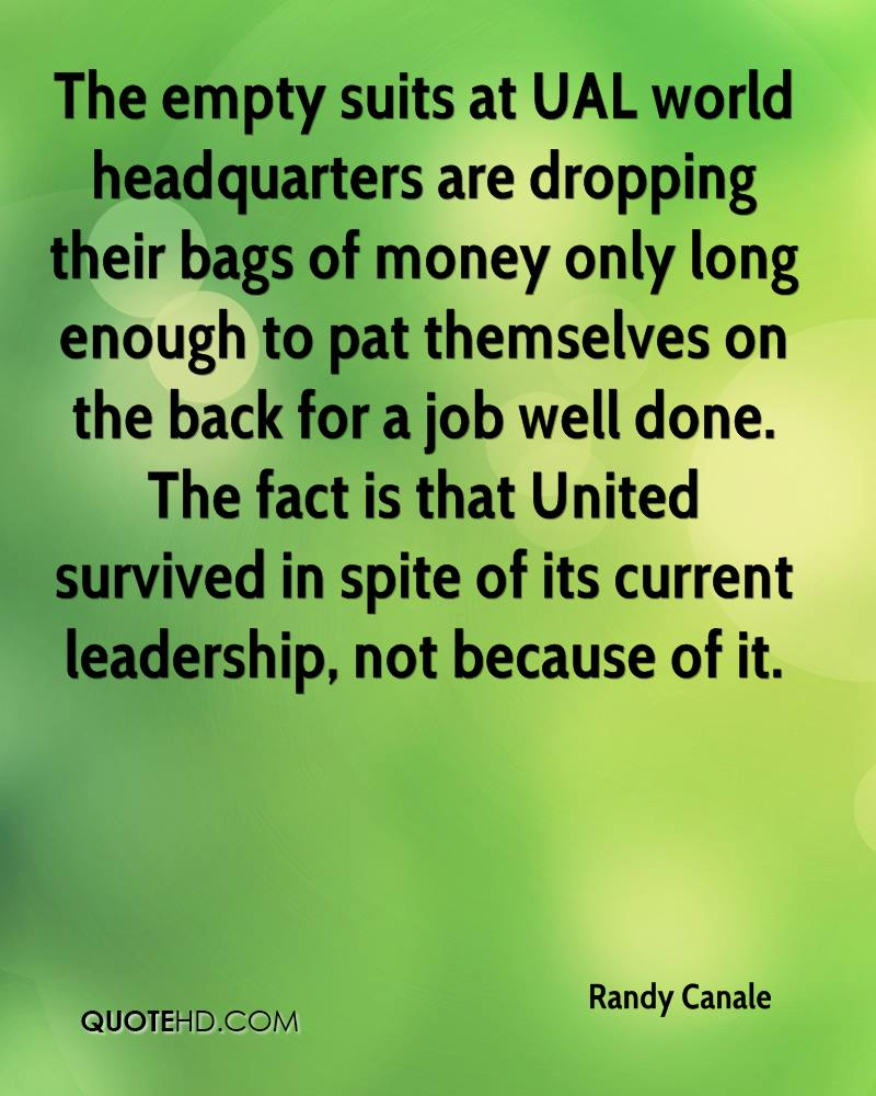 The empty suits at UAL world headquarters are dropping their bags of money only long enough to pat themselves on the back for a job well done. The fact is that United survived in spite of its current leadership, not because of it.