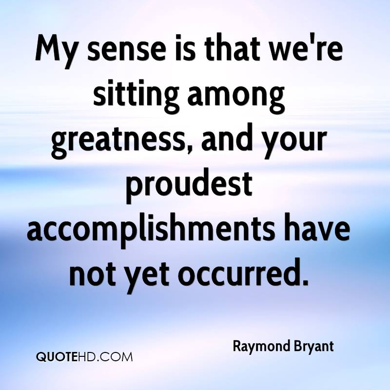 Raymond Bryant   My Sense Is That Weu0027re Sitting Among Greatness, And Your  Proudest Accomplishment
