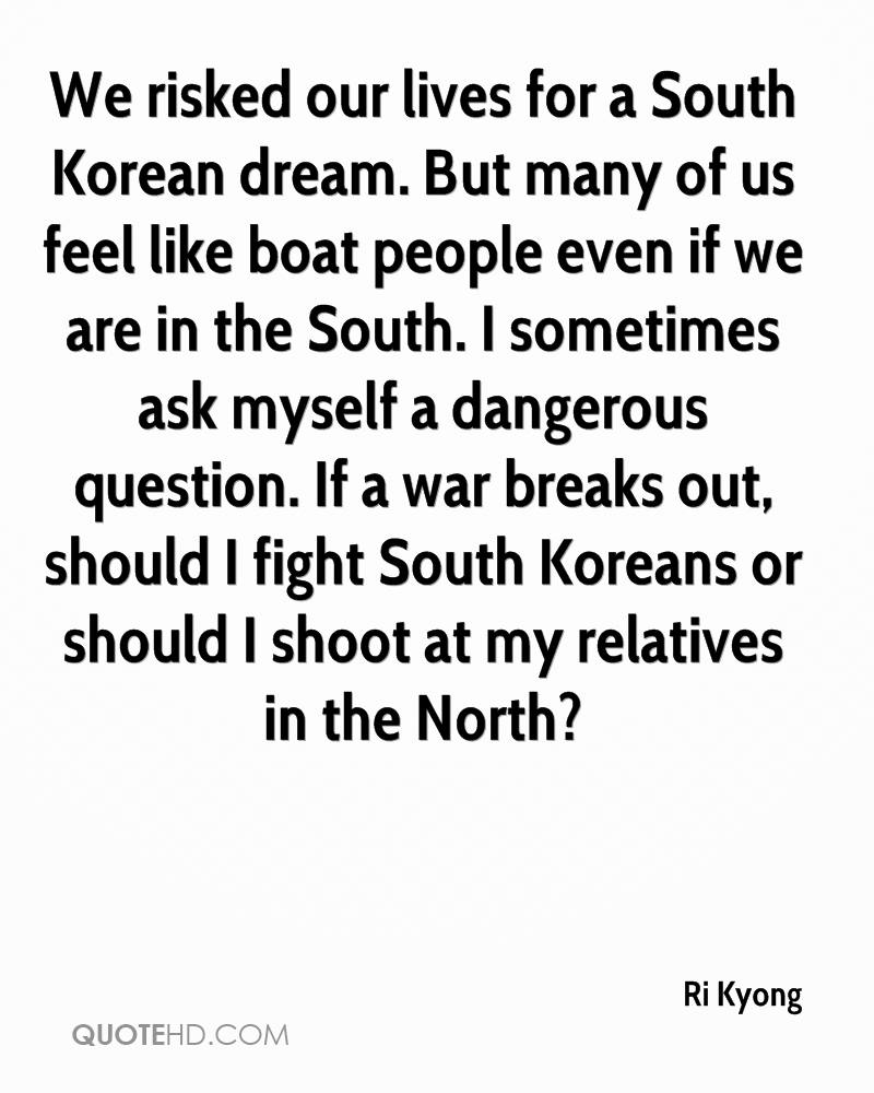 We risked our lives for a South Korean dream. But many of us feel like boat people even if we are in the South. I sometimes ask myself a dangerous question. If a war breaks out, should I fight South Koreans or should I shoot at my relatives in the North?