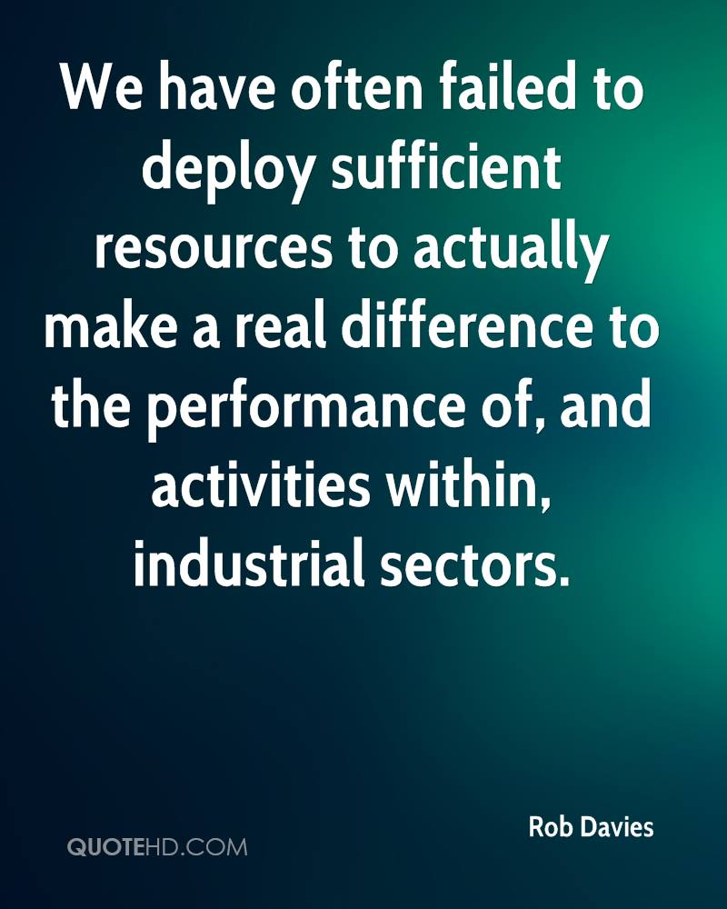 We have often failed to deploy sufficient resources to actually make a real difference to the performance of, and activities within, industrial sectors.