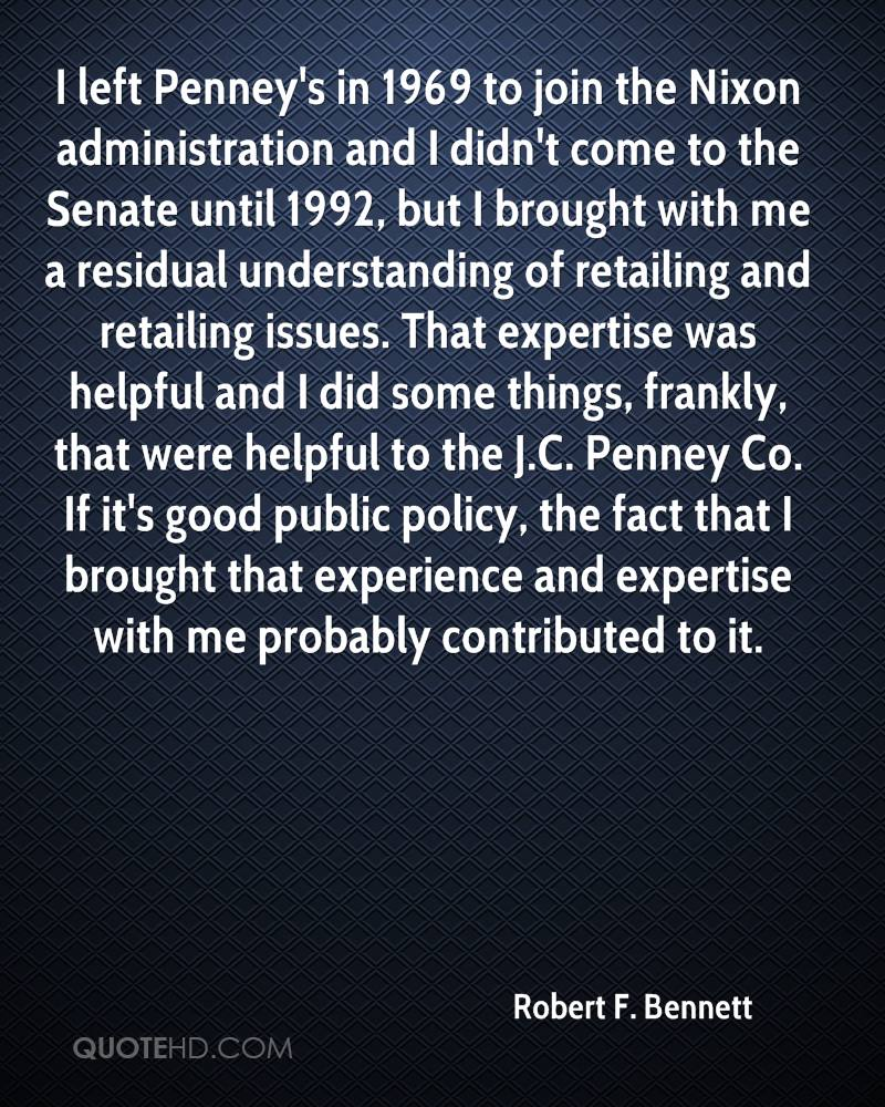 I left Penney's in 1969 to join the Nixon administration and I didn't come to the Senate until 1992, but I brought with me a residual understanding of retailing and retailing issues. That expertise was helpful and I did some things, frankly, that were helpful to the J.C. Penney Co. If it's good public policy, the fact that I brought that experience and expertise with me probably contributed to it.