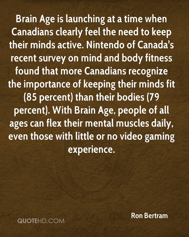 Brain Age is launching at a time when Canadians clearly feel the need to keep their minds active. Nintendo of Canada's recent survey on mind and body fitness found that more Canadians recognize the importance of keeping their minds fit (85 percent) than their bodies (79 percent). With Brain Age, people of all ages can flex their mental muscles daily, even those with little or no video gaming experience.