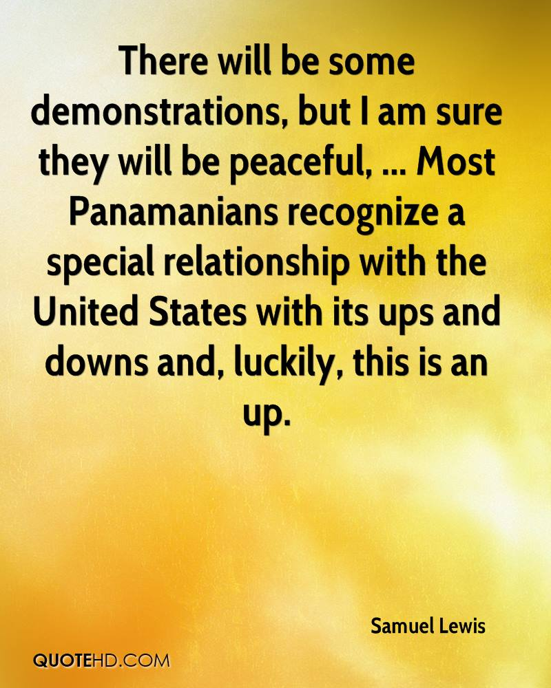 There will be some demonstrations, but I am sure they will be peaceful, ... Most Panamanians recognize a special relationship with the United States with its ups and downs and, luckily, this is an up.