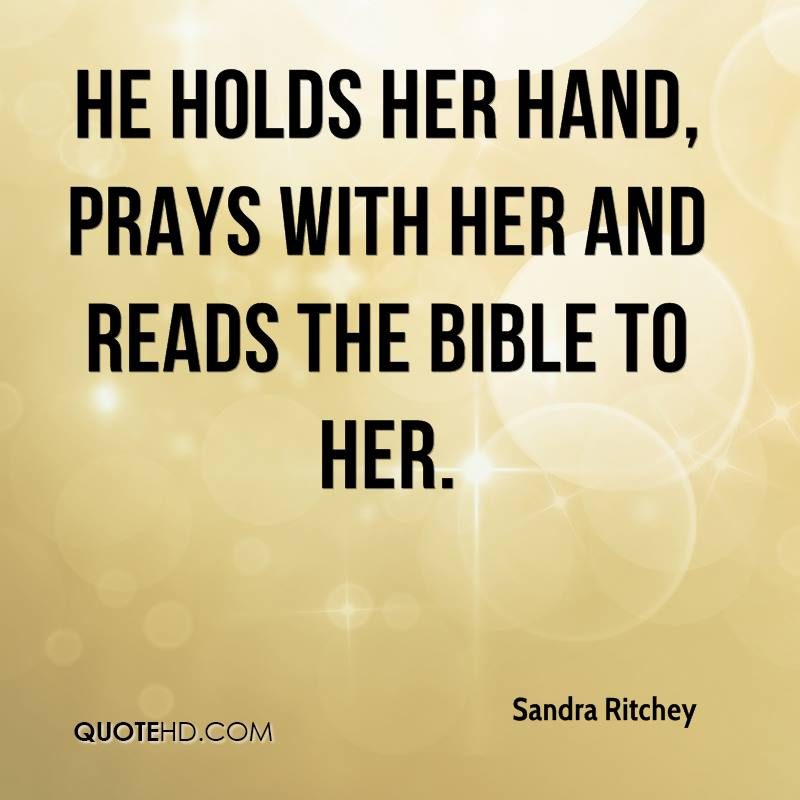 He holds her hand, prays with her and reads the Bible to her.