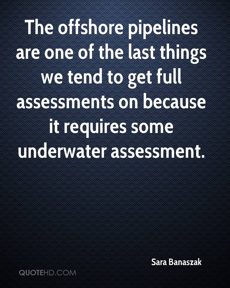 The offshore pipelines are one of the last things we tend to get full assessments on because it requires some underwater assessment.