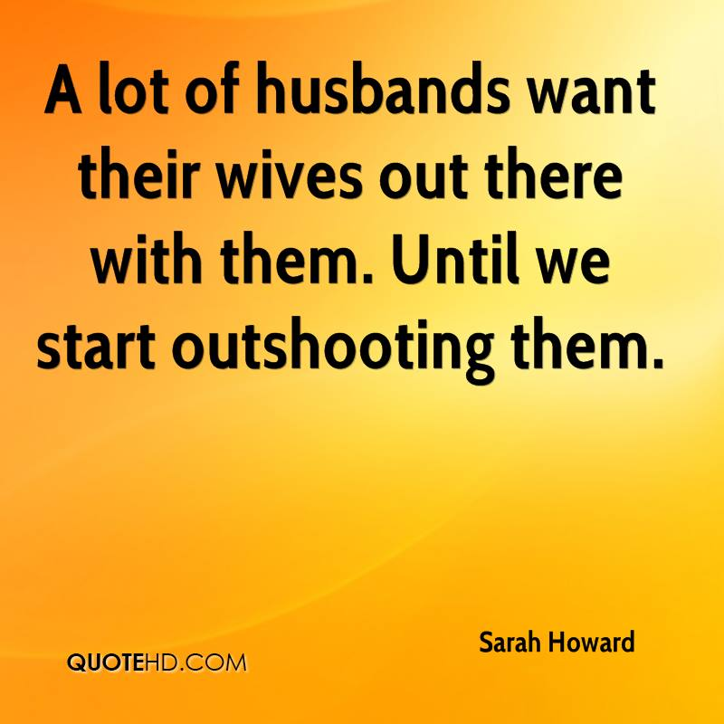 A lot of husbands want their wives out there with them. Until we start outshooting them.