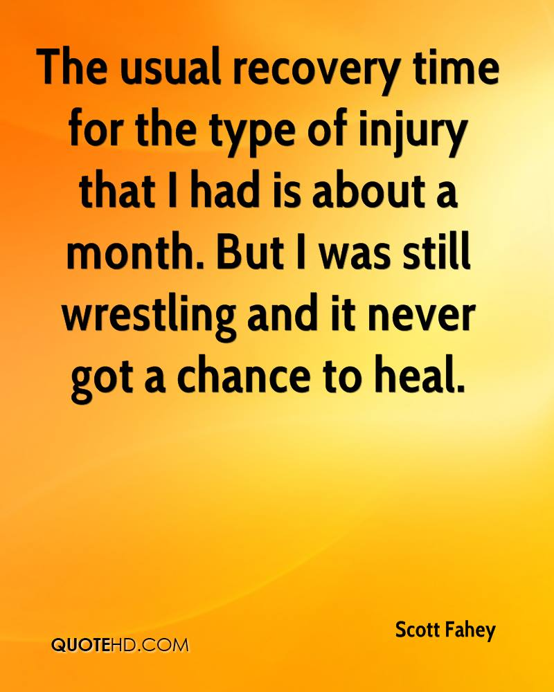 The usual recovery time for the type of injury that I had is about a month. But I was still wrestling and it never got a chance to heal.