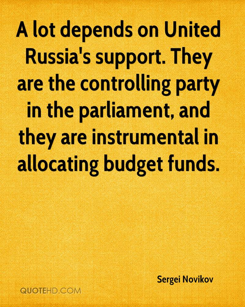 A lot depends on United Russia's support. They are the controlling party in the parliament, and they are instrumental in allocating budget funds.