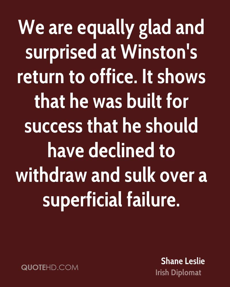 We are equally glad and surprised at Winston's return to office. It shows that he was built for success that he should have declined to withdraw and sulk over a superficial failure.