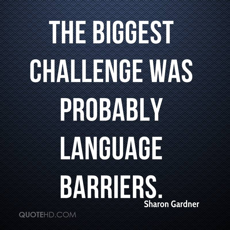 The biggest challenge was probably language barriers.