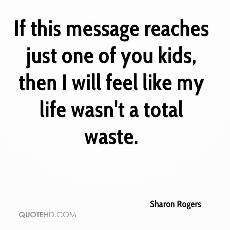 If this message reaches just one of you kids, then I will feel like my life wasn't a total waste.