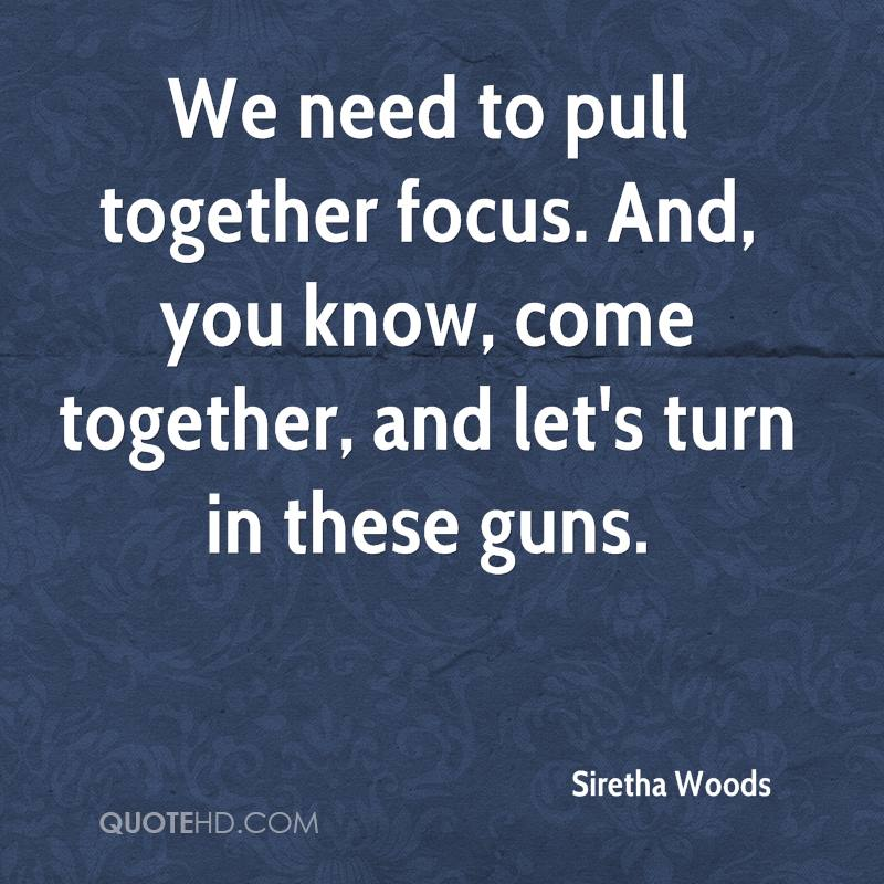 We need to pull together focus. And, you know, come together, and let's turn in these guns.