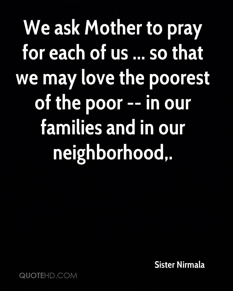 We ask Mother to pray for each of us ... so that we may love the poorest of the poor -- in our families and in our neighborhood.