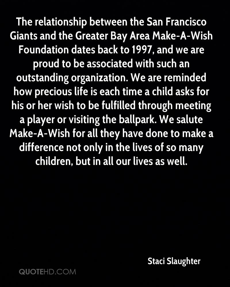 The relationship between the San Francisco Giants and the Greater Bay Area Make-A-Wish Foundation dates back to 1997, and we are proud to be associated with such an outstanding organization. We are reminded how precious life is each time a child asks for his or her wish to be fulfilled through meeting a player or visiting the ballpark. We salute Make-A-Wish for all they have done to make a difference not only in the lives of so many children, but in all our lives as well.