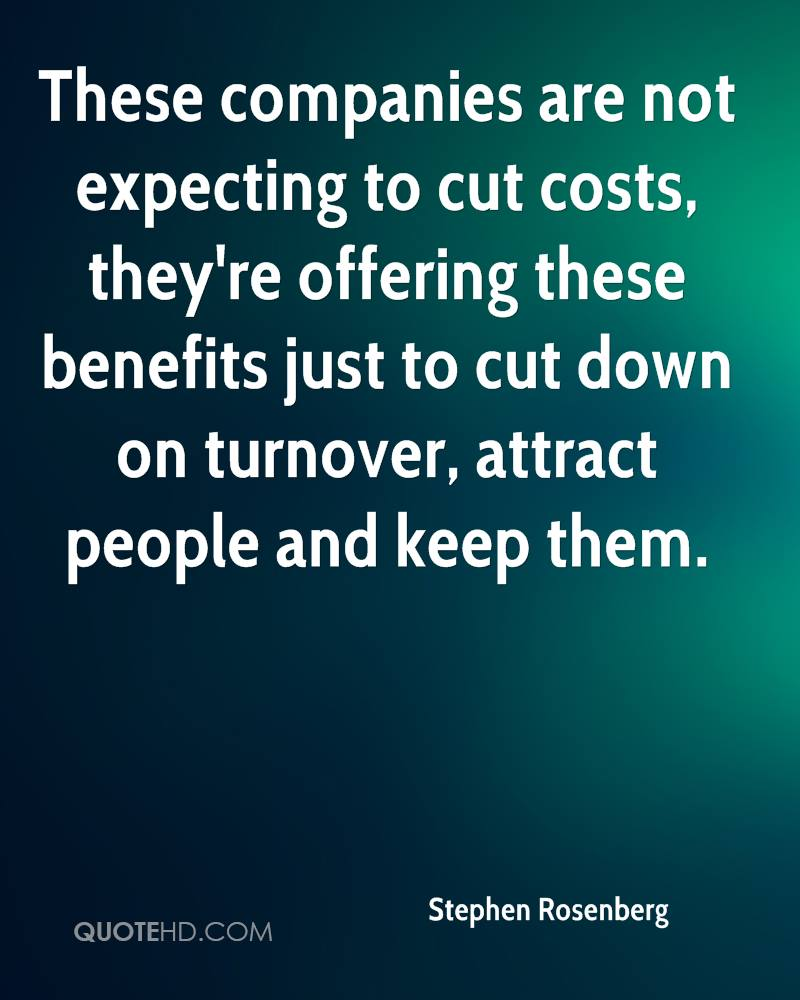 These companies are not expecting to cut costs, they're offering these benefits just to cut down on turnover, attract people and keep them.
