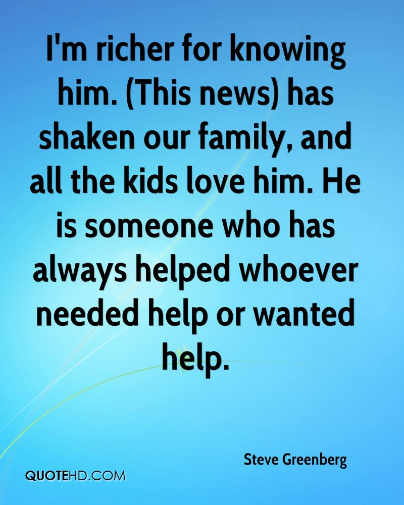 I'm richer for knowing him. (This news) has shaken our family, and all the kids love him. He is someone who has always helped whoever needed help or wanted help.