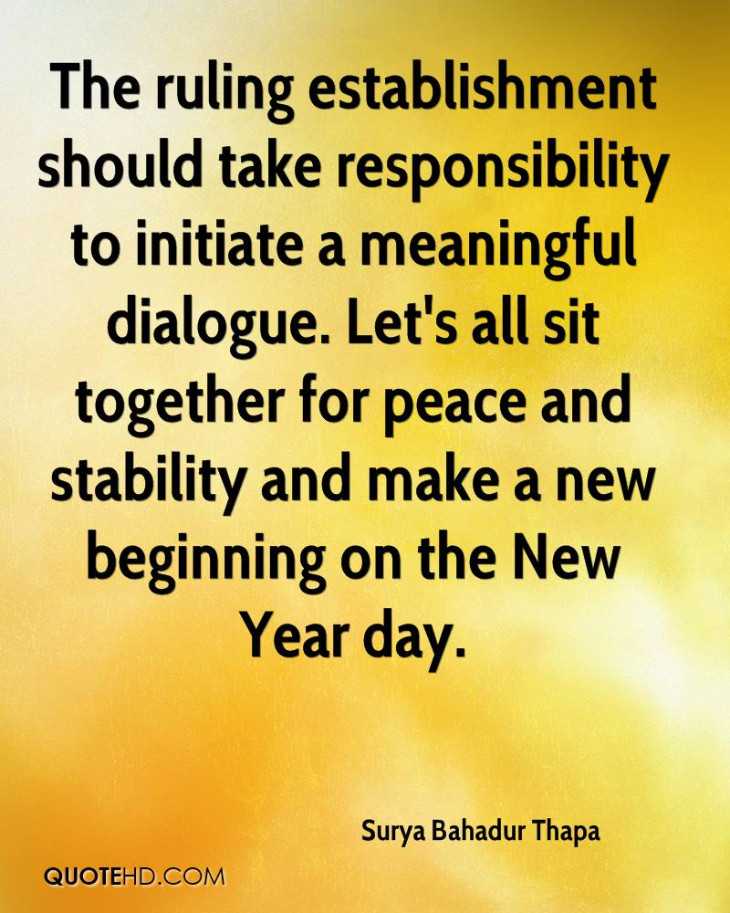 The ruling establishment should take responsibility to initiate a meaningful dialogue. Let's all sit together for peace and stability and make a new beginning on the New Year day.