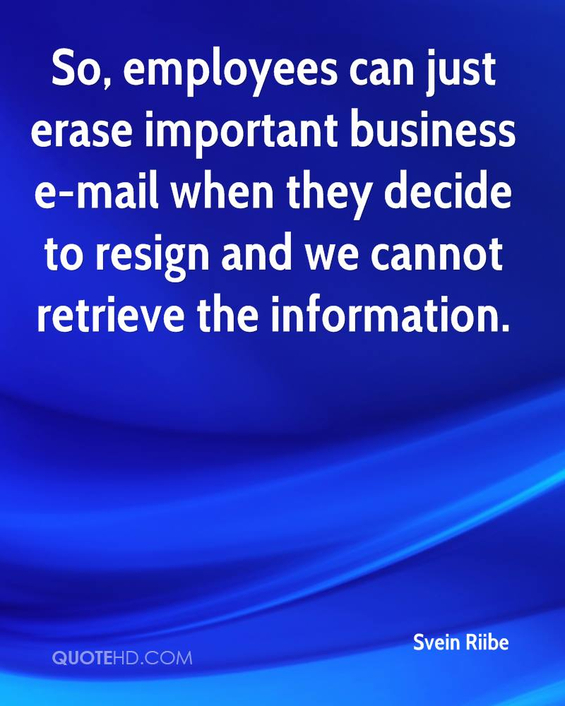 So, employees can just erase important business e-mail when they decide to resign and we cannot retrieve the information.