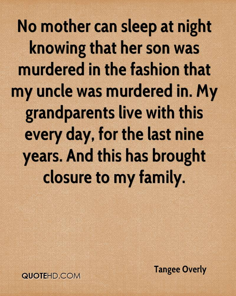 No mother can sleep at night knowing that her son was murdered in the fashion that my uncle was murdered in. My grandparents live with this every day, for the last nine years. And this has brought closure to my family.
