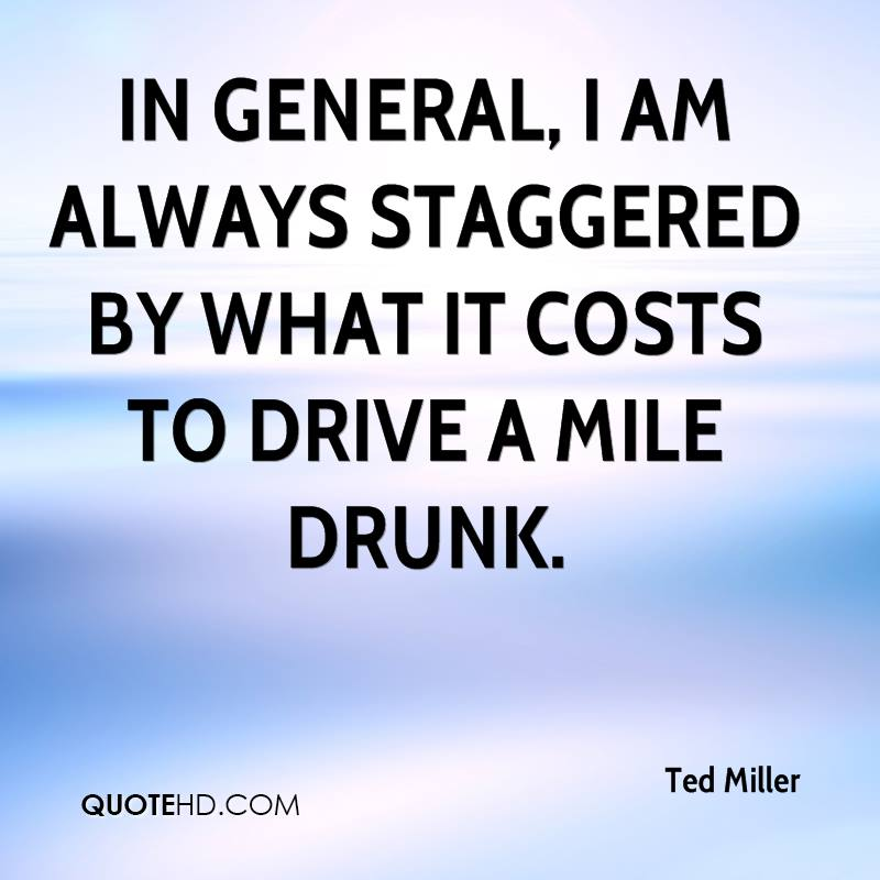 In general, I am always staggered by what it costs to drive a mile drunk.