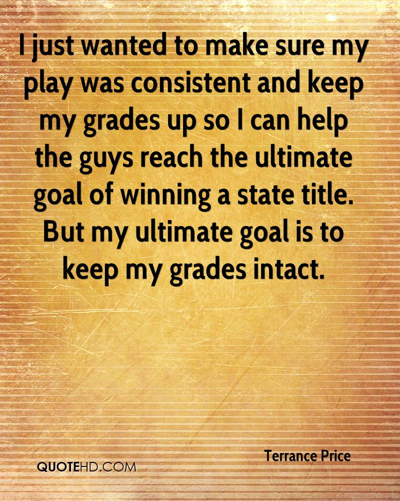 I just wanted to make sure my play was consistent and keep my grades up so I can help the guys reach the ultimate goal of winning a state title. But my ultimate goal is to keep my grades intact.