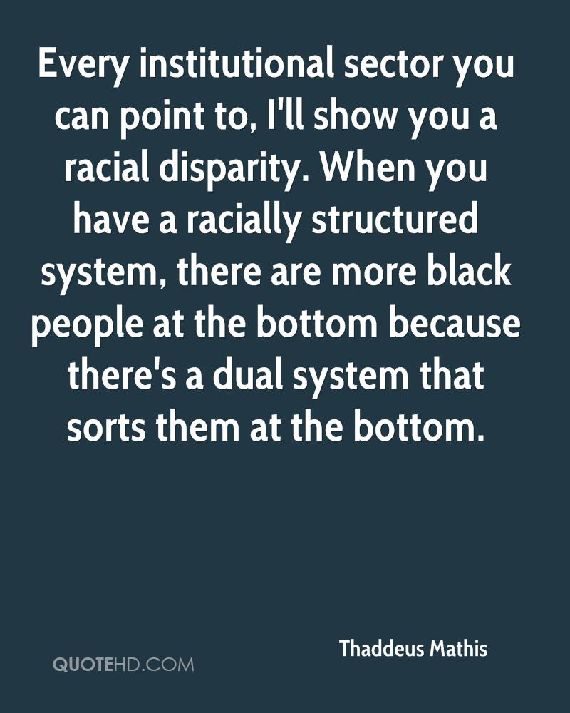 Every institutional sector you can point to, I'll show you a racial disparity. When you have a racially structured system, there are more black people at the bottom because there's a dual system that sorts them at the bottom.