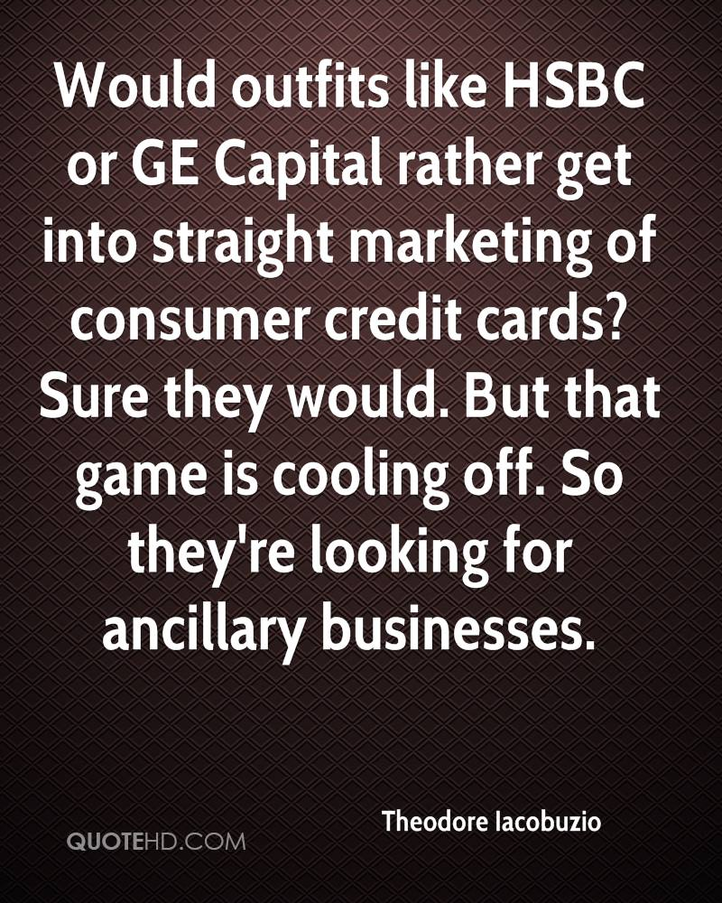 Would outfits like HSBC or GE Capital rather get into straight marketing of consumer credit cards? Sure they would. But that game is cooling off. So they're looking for ancillary businesses.
