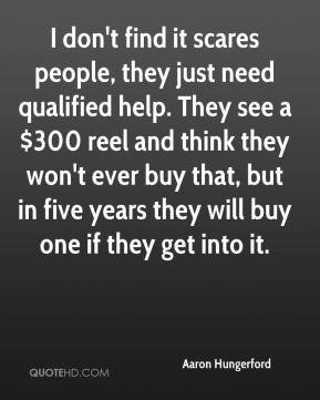 Aaron Hungerford - I don't find it scares people, they just need qualified help. They see a $300 reel and think they won't ever buy that, but in five years they will buy one if they get into it.