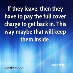 If they leave, then they have to pay the full cover charge to get back in. This way maybe that will keep them inside.