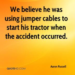 Aaron Russell - We believe he was using jumper cables to start his tractor when the accident occurred.